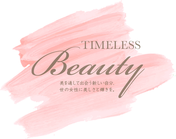 TIMELESS Beauty 美を通して出会う新しい自分、世の女性に美しさと輝きを